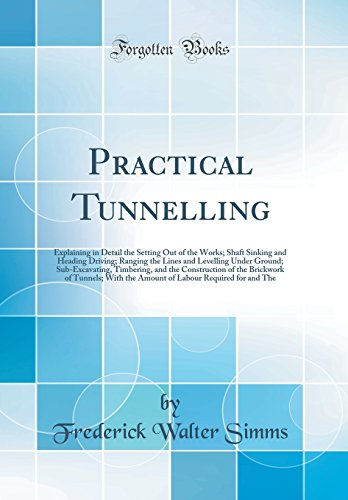 Practical Tunnelling: Explaining in Detail the Setting Out of the Works; Shaft Sinking and Heading Driving; Ranging the Lines and Levelling Under of Tunnels; With the Amount of Labou