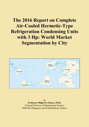 The 2016 Report on Complete Air-Cooled Hermetic-Type Refrigeration Condensing Units with 3 Hp: World Market Segmentation by City