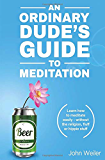 An Ordinary Dude's Guide to Meditation: Learn how to meditate easily - without the religion, fluff or hippie stuff