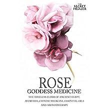 Rose - Goddess Medicine: The Timeless Elixir of Ancient Egypt, Ayurveda, Chinese Medicine, Essential Oils and Modern Medicine (The Secret Healer Oils Profiles Book 4)