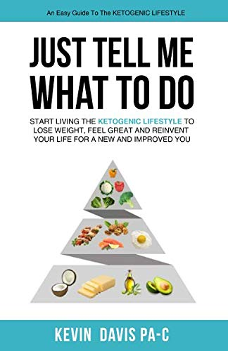 Just Tell Me What To Do: Start living the ketogenic lifestyle to Lose weight, Feel Great and reinvent your Life for a New and Improved You