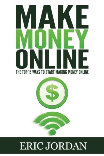 Make Money Online: The Top 15 Ways To Start Making Money Online (How to Make Money Online, 2016)