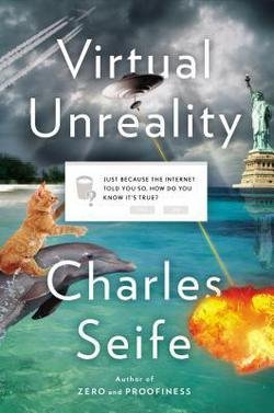 Charles Seife: Virtual Unreality : Just Because the Internet Told You, How Do You Know It's True? (Hardcover); 2014 Edition