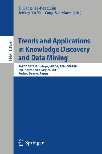 Trends and Applications in Knowledge Discovery and Data Mining: PAKDD 2017 Workshops, MLSDA, BDM, DM-BPM Jeju, South Korea, May 23, 2017, Revised Selected Papers (Lecture Notes in Computer Science)