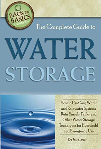 The Complete Guide to Water Storage  How to Use Gray Water and Rainwater Systems, Rain Barrels, Tanks, and Other Water Storage Techniques for Household and Emergency Use (Back to Basics Conserving) by Atlantic Publishing Group Inc.