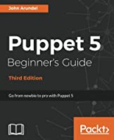 Puppet 5 Beginner's Guide, 3rd Edition: Go from newbie to pro with Puppet 5