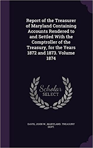 Report of the Treasurer of Maryland Containing Accounts Rendered to and Settled with the Comptroller of the Treasury, for the Years 1872 and 1873. Volume 1874