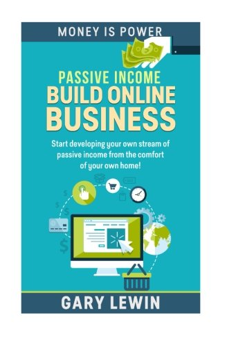 Passive Income : Build Online Business: Start developing your own stream of passive income from the comfort of your own home! (Money Is Power) (Volume 6) PDF