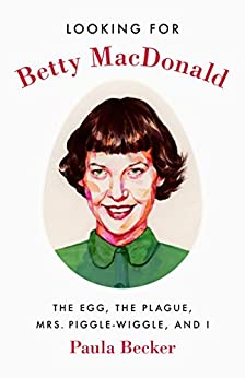 Looking for Betty MacDonald: The Egg, the Plague, Mrs. Piggle-Wiggle, and I by [Becker, Paula]