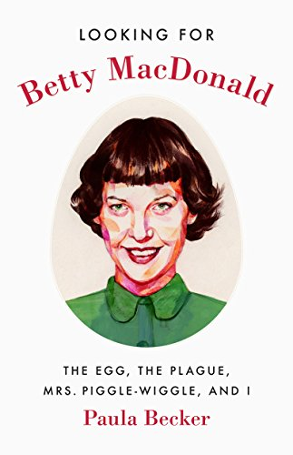Looking for Betty MacDonald: The Egg, the Plague, Mrs. Piggle-Wiggle, and I