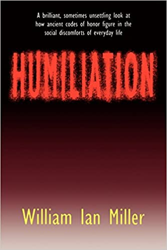humiliation and other essays on honour social discomfort and  humiliation and other essays on honour social discomfort and violence amazon co uk william ian miller 9780801481178 books