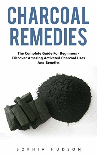 Charcoal Remedies: The Complete Guide For Beginners - Discover Amazing Activated Charcoal Uses And Benefits by [Hudson, Sophia ]