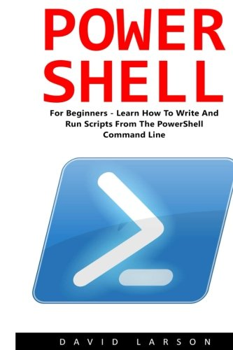 PowerShell: For Beginners! - Learn How To Write And Run Scripts From The PowerShell Command Line (Python Programming, Javascript, Computer Programming)