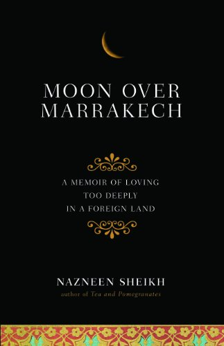 Moon Over Marrakech: A Memoir of Loving Too Deeply in a Foreign Land