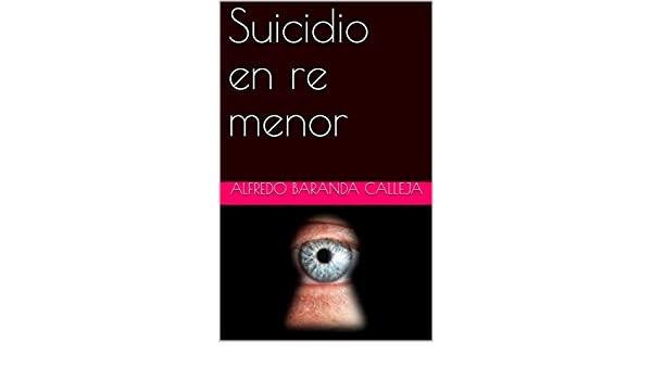 Amazon.com: Suicidio en re menor (Spanish Edition) eBook: Alfredo Baranda Calleja: Kindle Store
