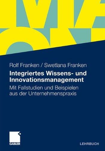Integriertes Wissens- und Innovationsmanagement: Mit Fallstudien und Beispielen aus der Unternehmenspraxis (German Edition)