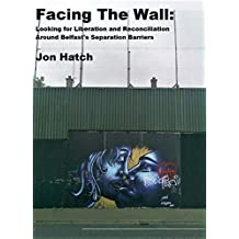 Facing The Wall: Looking for Liberation and Reconciliation Around Belfast's Separation Barriers