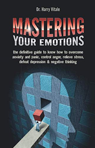 Mastering Your Emotions: the Definitive Guide to Know How to Overcome Anxiety and Panic, Control Anger, Relieve Stress, Defeat Depression & Negative Thinking
