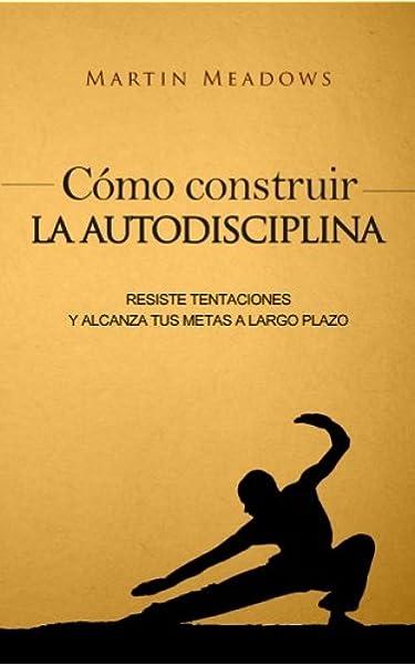 Cómo construir la autodisciplina: Resiste tentaciones y alcanza tus metas a largo plazo: Amazon.es: Meadows, Martin: Libros