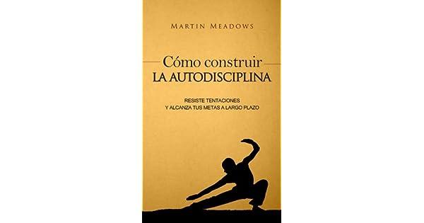 Amazon.com: Cómo construir la autodisciplina: Resiste ...