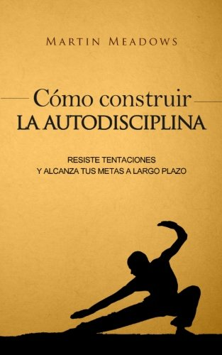 Como construir la autodisciplina: Resiste tentaciones y alcanza tus metas a largo plazo (Spanish Edition) [Martin Meadows] (Tapa Blanda)