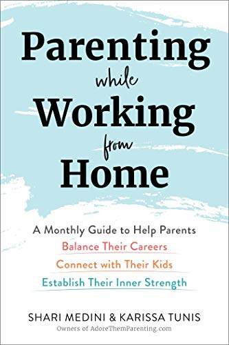 Book Cover: Parenting While Working from Home: A Monthly Guide to Help Parents Balance Their Careers, Connect with Their Kids, and Establish Their Inner Strength