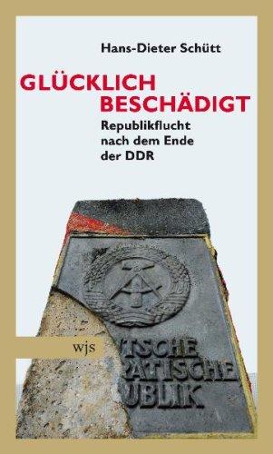 Glücklich beschädigt: Republikflucht nach dem Ende der DDR