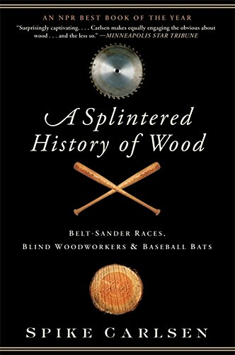 Read Online A Splintered History of Wood: Belt-Sander Races, Blind Woodworkers, and Baseball Bats ebook
