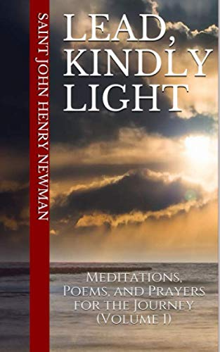 Lead, Kindly Light: Meditations, Poems, and Prayers for the Journey (Volume 1) (Spirituality of St. John Henry Newman)