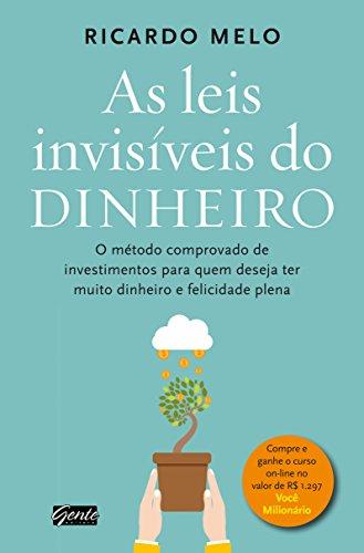 As leis invisíveis do dinheiro: O método comprovado de investimentos para quem deseja ter muito dinheiro e felicidade plena
