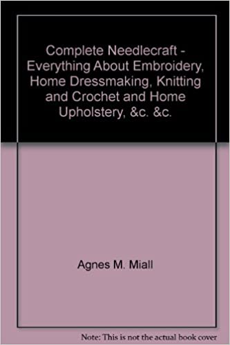 Download COMPLETE NEEDLECRAFT: EVERYTHING ABOUT EMBROIDERY, HOME DRESSMAKING, KNITTING AND CROCHET AND HOME UPHOLSTERY, ETC PDF