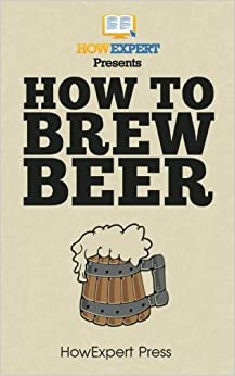 How To Brew Beer: Your Step-by-step Guide To Brewing Beer por Howexpert Press