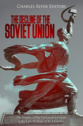 The Decline of the Soviet Union: The History of the Communist Empire in the Last 30 Years of Its Existence