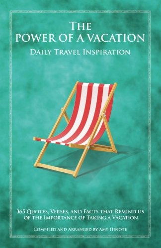 The Power of a Vacation: 365 Quotes, Verses, and Facts that Remind Us of the Importance of Taking a Vacation