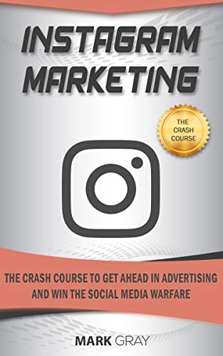 Instagram Marketing: The Crash Course To Get Ahead in Advertising And Win The Social Media Warfare (Best Way To Get Twitter Followers)