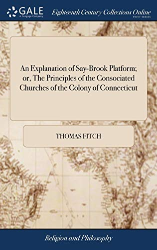 An Explanation of Say-Brook Platform; or, The Principles of the Consociated Churches of the Colony of Connecticut: Collected From Their Plan of Union. ... the Order, Peace and Purity of These Churches