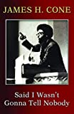 james cone black theology - Said I Wasn't Gonna Tell Nobody: The Making of a Black Theologian