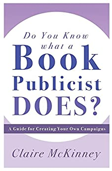 Do You Know What a Book Publicist Does?: A Guide for Creating Your Own Campaigns by [McKinney, Claire]