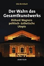 Der Wahn des Gesamtkunstwerks: Richard Wagners politisch-ästhetische Utopie