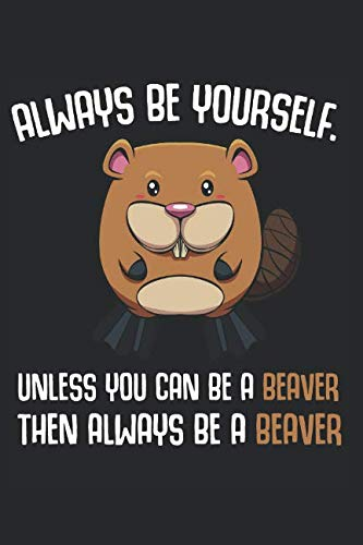 Always Be Yourself Unless You Can Be A Beaver: Then Always Be A Beaver Animal Lover Best Funny Gift Ideas Composition College Notebook and Diary to ... Pages of Ruled Lined & Blank Paper / 6