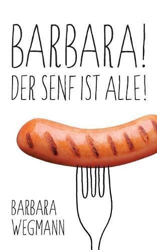 Barbara! Der Senf ist alle!