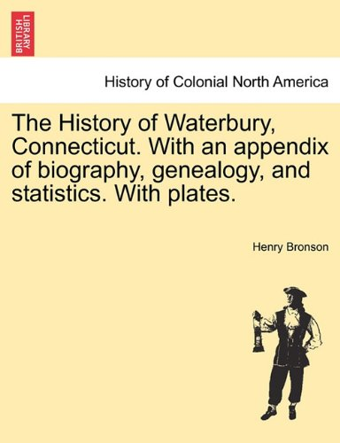 The History of Waterbury, Connecticut. With an appendix of biography, genealogy, and statistics. With plates. PDF