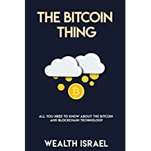 THE BITCOIN THING: WHAT YOU NEED TO KNOW TO UNDERSTAND BITCOIN & BLOCKCHAIN TECHNOLOGY