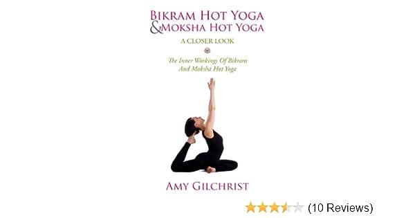 Bikram Hot Yoga And Moksha Hot Yoga For Beginners: The Inner Workings Of Bikram And Moksha Hot Yoga: The Inner Workings Of Bikram And Moksha Hot Yoga ...