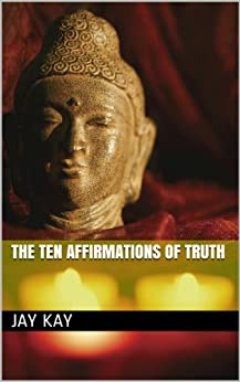 The Ten Affirmations of Truth by [Kay, Jay]