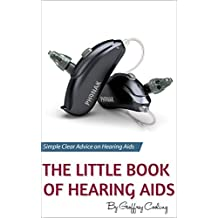 The Little Book of Hearing Aids: Hearing Aids Types and Technology, Simple, clear, no gibberish explanations of hearing aids, their pros and cons, types and technology
