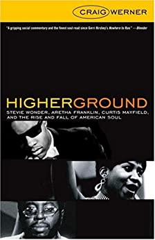 Higher Ground: Stevie Wonder, Aretha Franklin, Curtis Mayfield, and the Rise and Fall of Americ an Soul by [Werner, Craig]