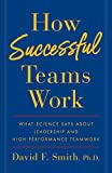 How Successful Teams Work: What Science Says about Leadership and High-Performance Teamwork