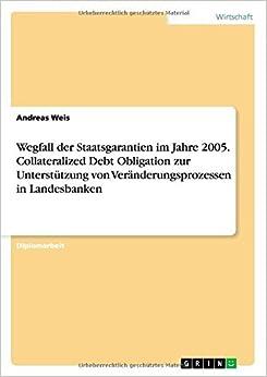Book Wegfall der Staatsgarantien im Jahre 2005. Collateralized Debt Obligation zur Unterst??tzung von Ver???nderungsprozessen in Landesbanken by Andreas Weis (2007-09-27)