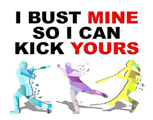 Funny and Motivating Art Print Quote About Baseball- I Bust Mine So I Can Kick Yours- 11x14 Unframed Art Print- Great Gift For a Sports Fan's Bedroom, Party Cave, Game Room, Locker- Limited Time Price -